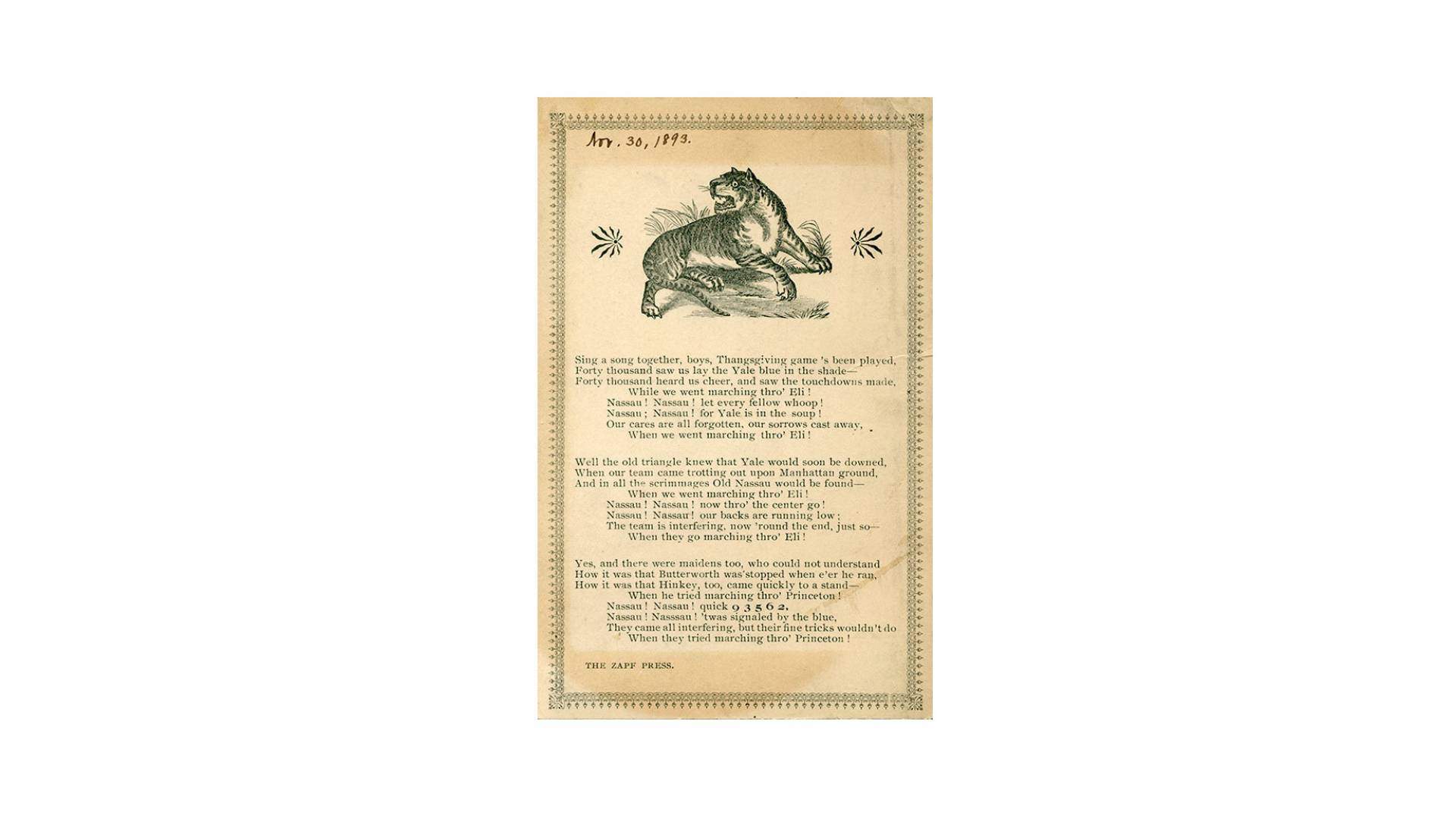 "archival printed page of poem: ""Sing a song together, boys, Thanksgiving game's been played,/ Forty tousand saw us lay the Yale blue in the shade—/Forty thousand heard us cheer, and saw the touchdowns made,/ While we went marching thro' Eli!/ Nassau! Nassau! now thro' the center go! / Nassau! Nassau! our backs are running low:/ The interfering, now thro' Eli!/Yes, and there were maidens too, who could not understand/How it was that Butterworth was'stopped when e'er he ran,/ How it was that Hinkley, too, ca"
