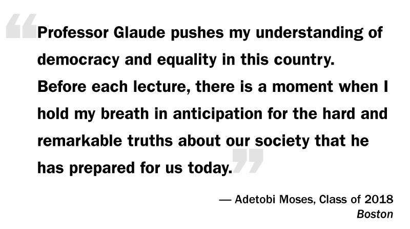 "What I Think: Eddie Glaude Jr. ""'Professor Glaude pushes my understanding of democracy and equality in this country. Before each lecture, there is a moment when I hold my breath in anticipation for the hard and remarkable truths about our society that he has prepared for us today.' — Adetobi Moses, Class of 2018 Boston"""