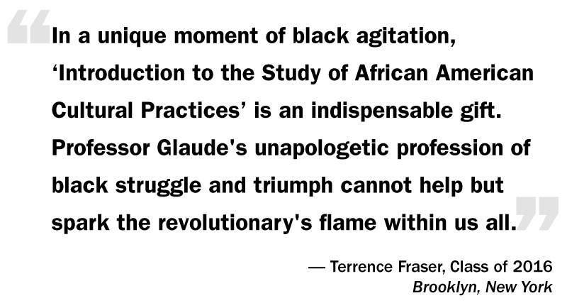 "What I Think: Eddie Glaude Jr. ""'In a unique moment of black agitation, 'Introduction to the Study of African American Cultural Practices' is an indispensable gift. Professor Glaude's unapologetic profession of black struggle and triumph cannot help but spark the revolutionary's flame within us all.'— Terrence Fraser, Class of 2016 Brooklyn, New York"""