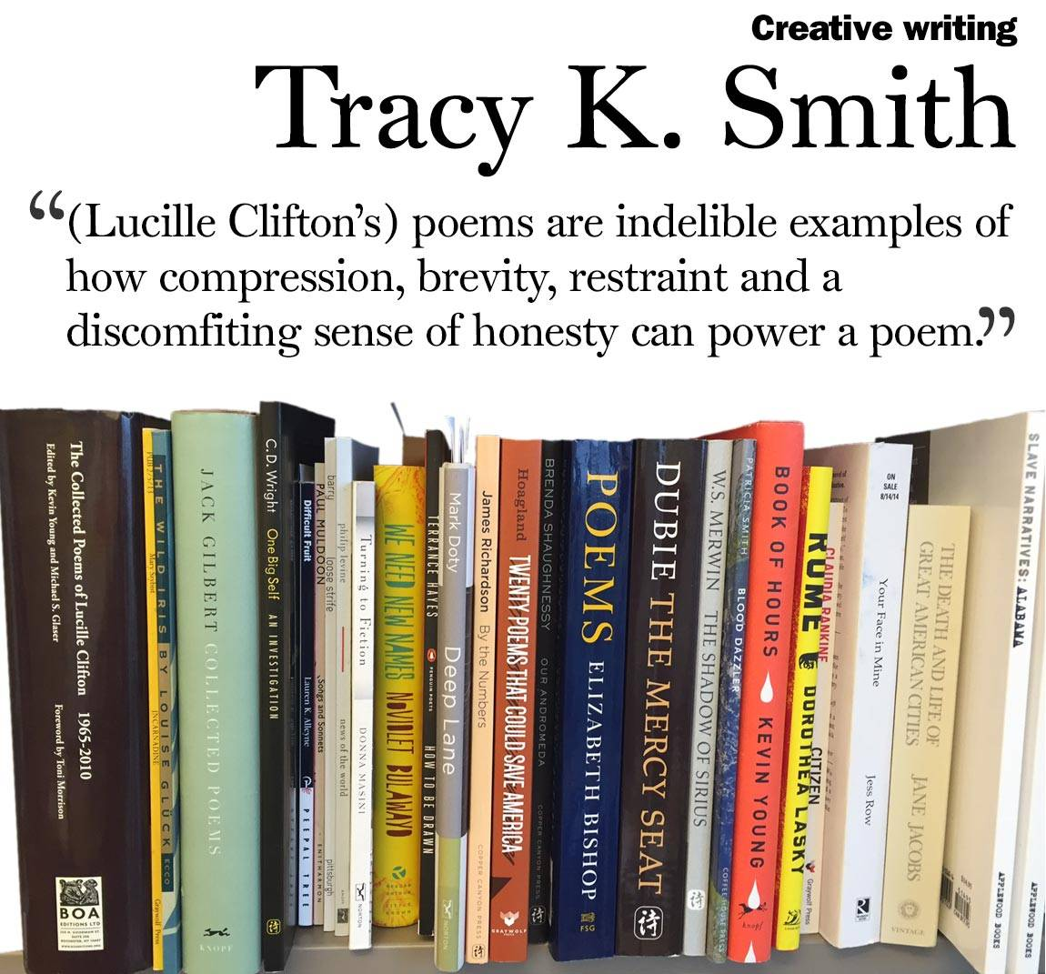 """(Lucille Clifton's) poems are indelible examples of how compression, brevity, restraint and a discomfiting sense of honesty can power a poem."" Tracy K. Smith, creative writing"