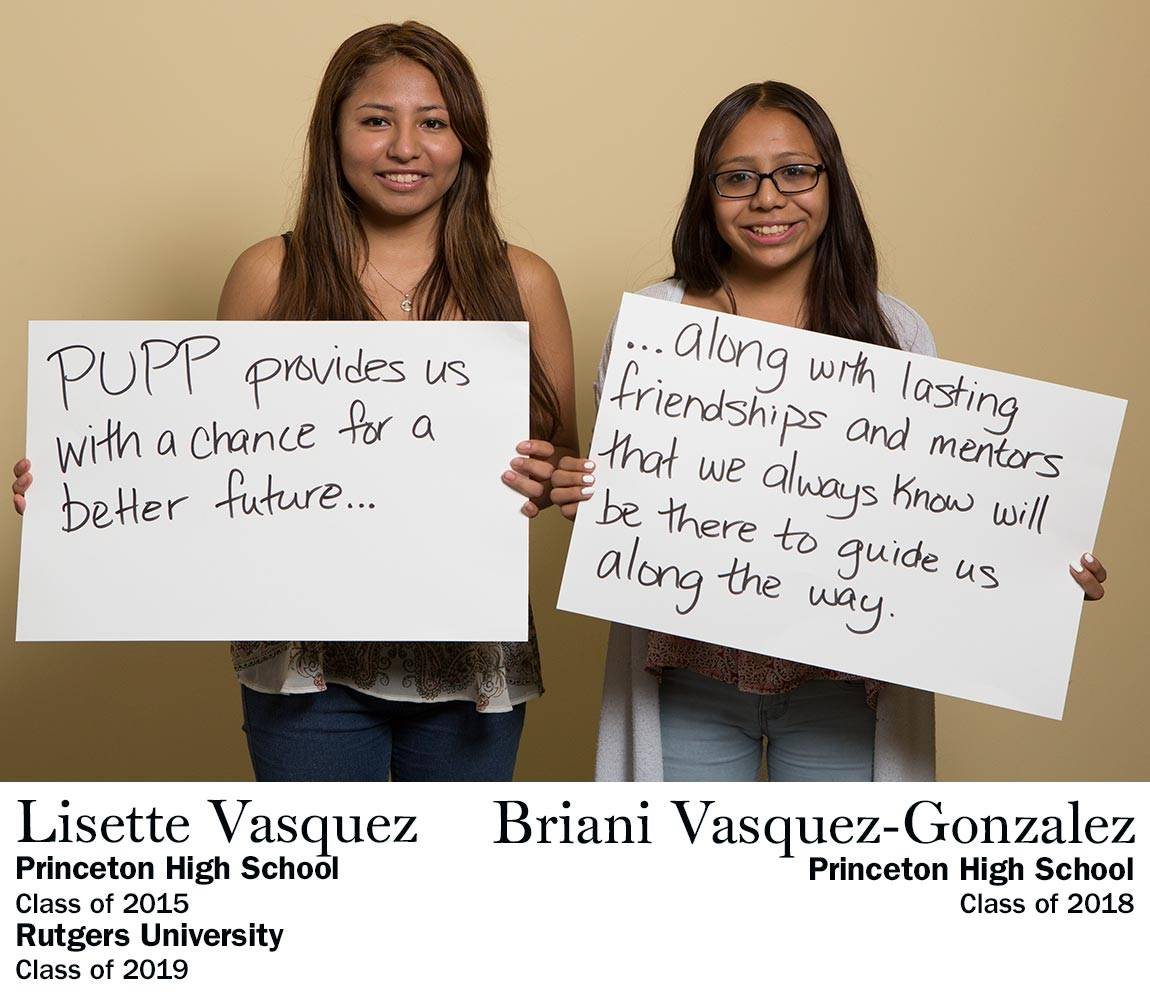 """PUPP provides us with a chance for a better future…along with lasting friendships and mentors that we always know will be there to guide us along the way."" Lisette Vasquez, Princeton High School Class of 2015, Rutgers University Class of 2019 AND Briani Vasquez-Gonzalez, Princeton High School Class of 2018"