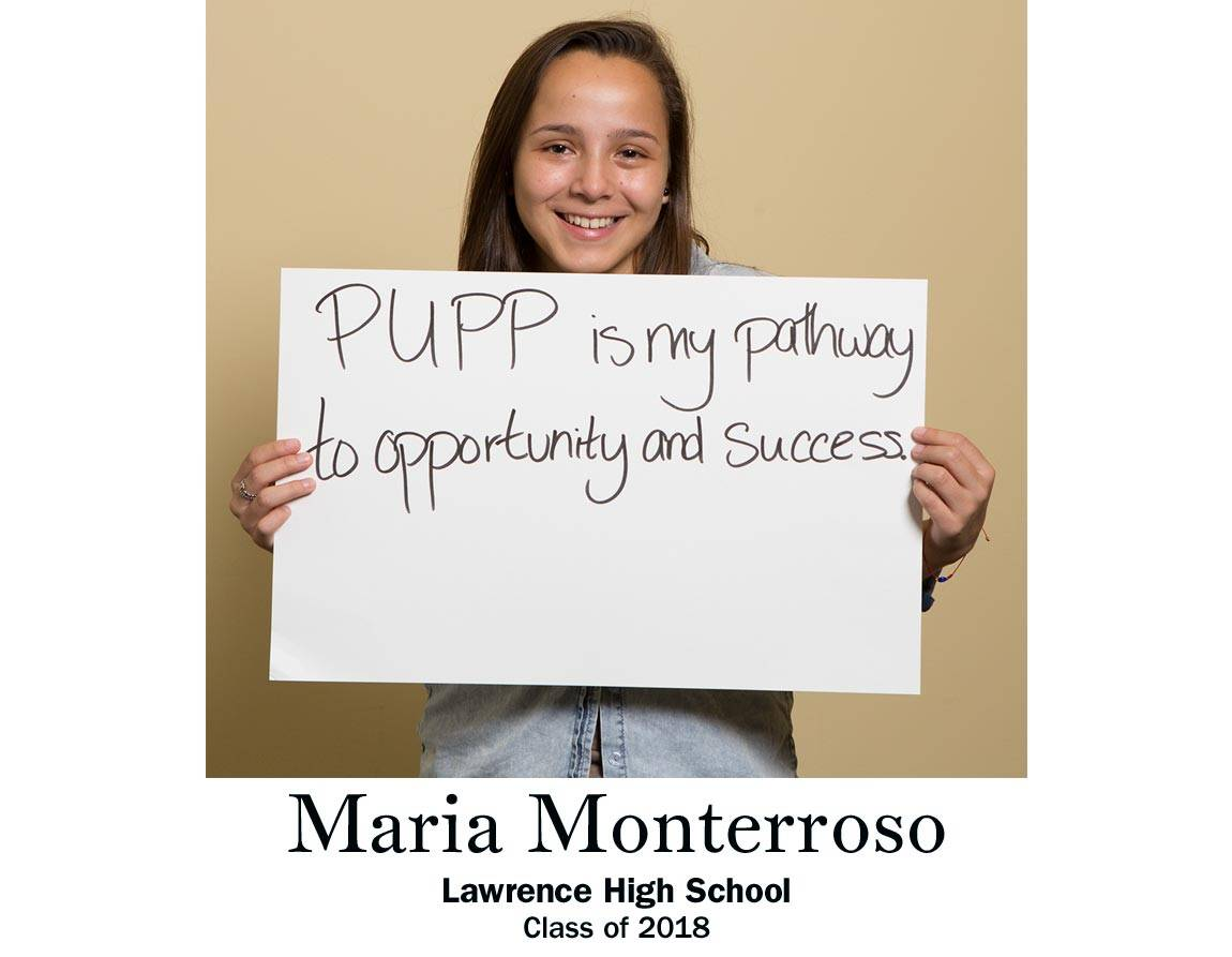 """PUPP is my pathway to opportunity and success."" Maria Monterroso, Lawrence High School Class of 2018"