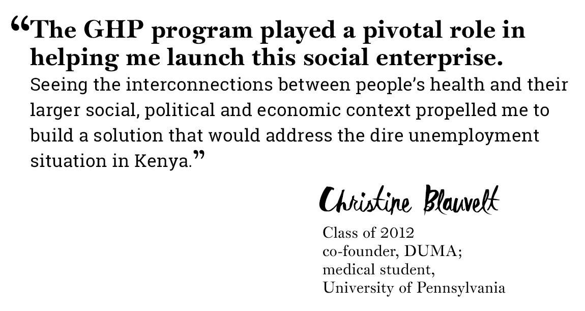 "Global Health Program quote ""'The GHP program played a pivotal role in helping me launch this social enterprise.  Seeing the interconnections between people's health and their larger social, political and economic context propelled me to build a solution that would address the dire unemployment situation in Kenya.' -Christine Blauvelt, Class of 2012, co-founder, DUMA;  medical student,  University of Pennsylvania"""