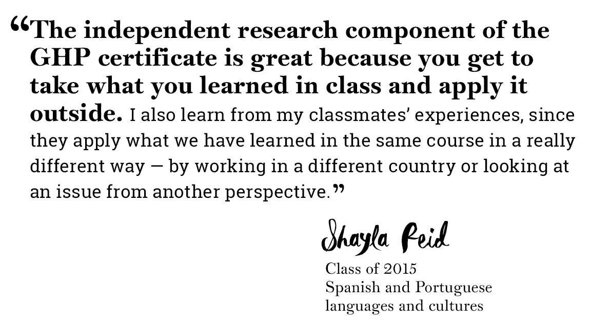 "Global Health Program quote ""'The independent research component of the GHP certificate is great because you get to take what you learned in class and apply it outside. I also learn from my classmates' experiences, since they apply what we have learned in the same course in a really different way — by working in a different country or looking at an issue from another perspective.' -Shayla Reid, Class of 2015,  Spanish and Portuguese  languages and cultures"""