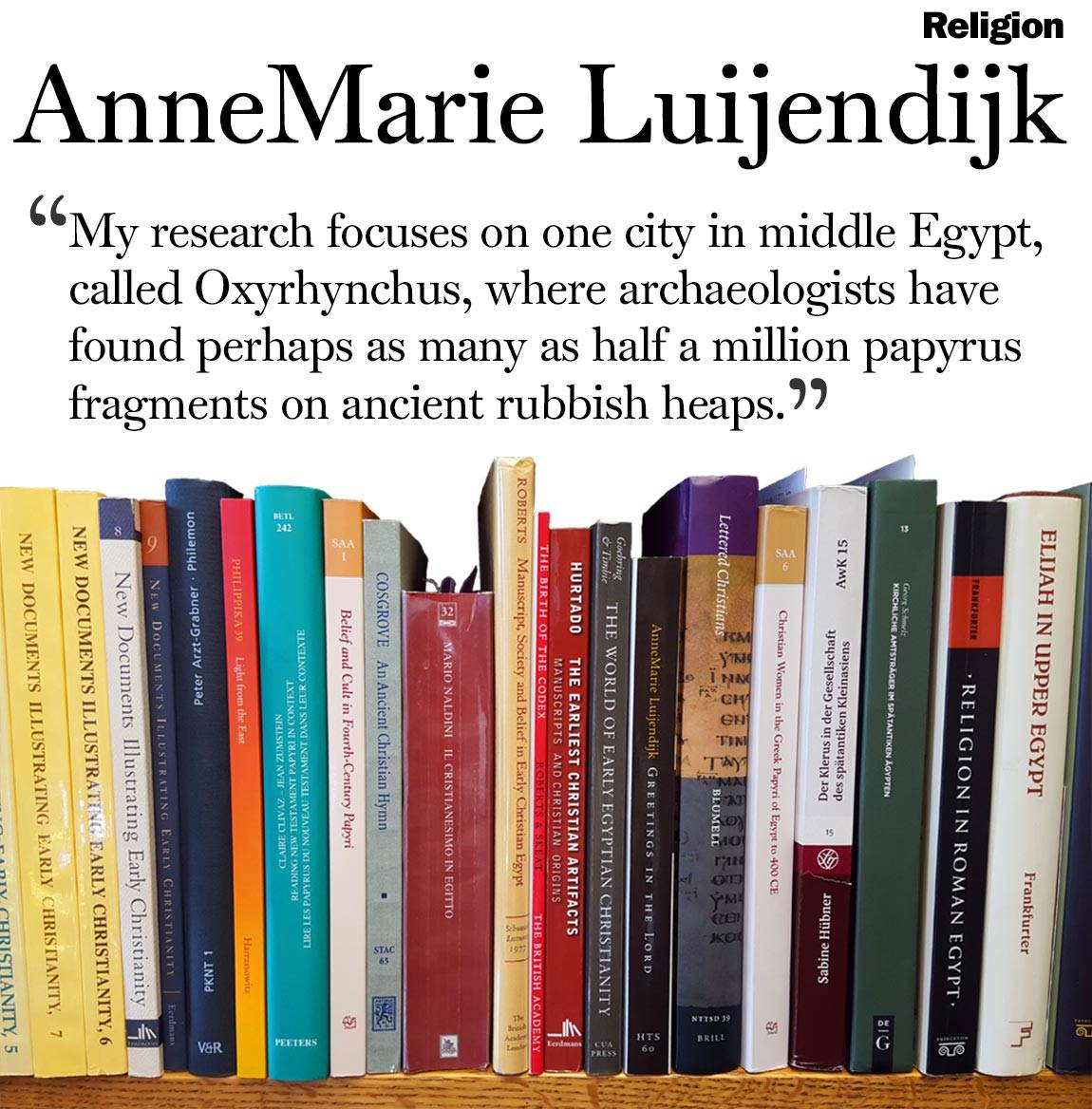 "Faculty Bookshelves 2016 ""Religion; AnneMarie Luijendijk; 'My research focuses on one city in middle Egypt, called Oxyrhynchus, where archaeologists have found perhaps as many as half a million papyrus fragments on ancient rubbish heaps.'"""