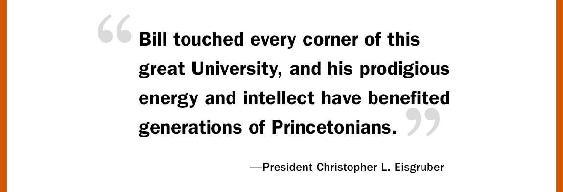 """'Bill touched every corner of this great University, and his prodigious energy and intellect have benefited generations of Princetonians.' —President Christopher L. Eisgruber"""