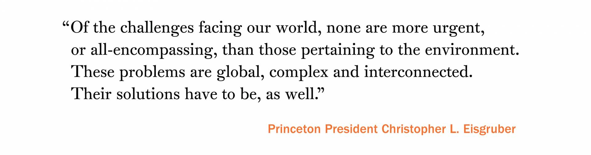 """Of the challenges facing our world, none are more urgent, or all-encompassing, than those pertaining to the environment. These problems are global, complex and interconnected. Their solutions have to be, as well."" –Princeton President Christopher L. Eisgruber"