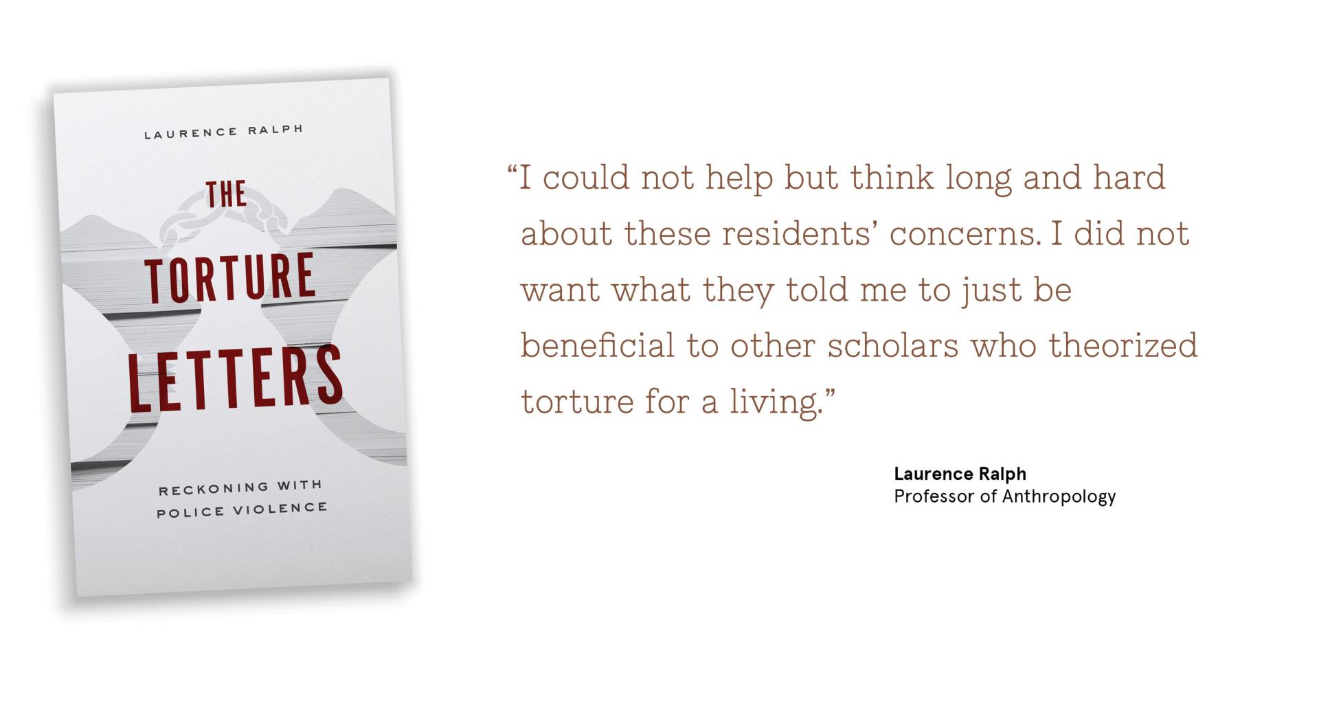 """I could not help but think long and hard about these residents' concerns. I did not  	want what they told me to just be beneficial to other scholars who theorized torture for a living.""   Laurence Ralph Professor of Anthropology"