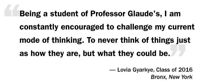 "What I Think: Eddie Glaude Jr. ""'Being a student of Professor Glaude's, I am constantly encouraged to challenge my current mode of thinking. To never think of things just as how they are, but what they could be.' — Lovia Gyarkye, Class of 2016 Bronx, New York"""