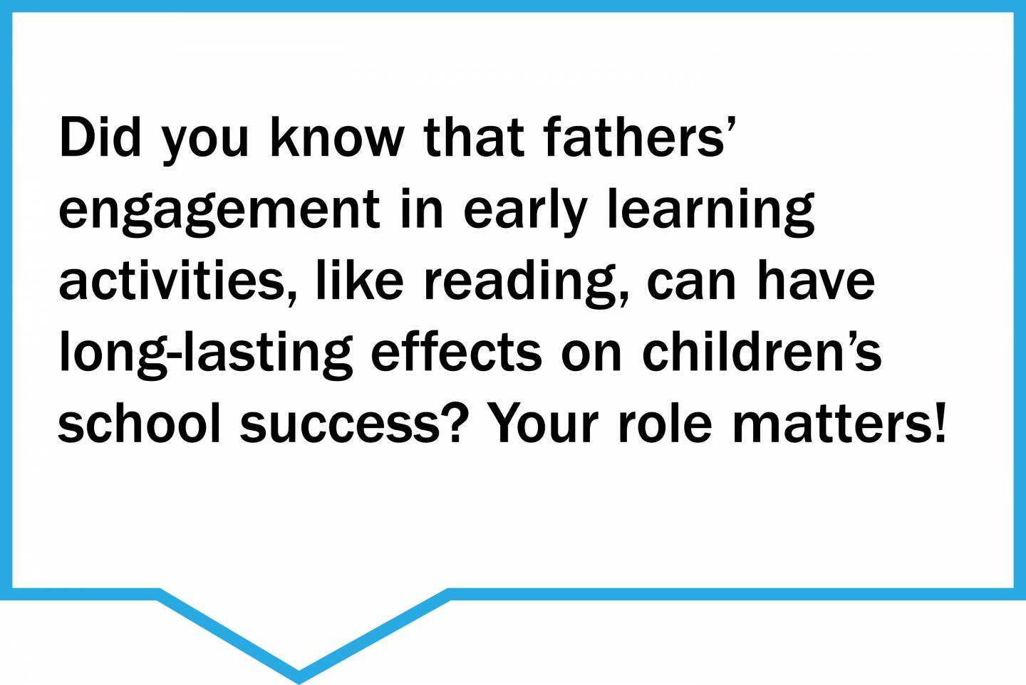 Did you know that fathers'  engagement in early learning  activities, like reading, can have long-lasting effects on children's school success? Your role matters!