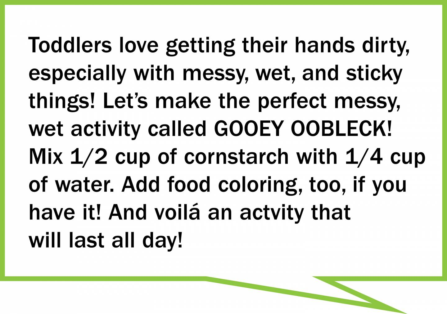 Toddlers love getting their hands dirty, especially with messy, wet, and sticky  things! Let's make the perfect messy, wet activity called GOOEY OOBLECK!  Mix 1/2 cup of cornstarch with 1/4 cup  of water. Add food coloring, too, if you have it! And voilá an actvity that will last all day!