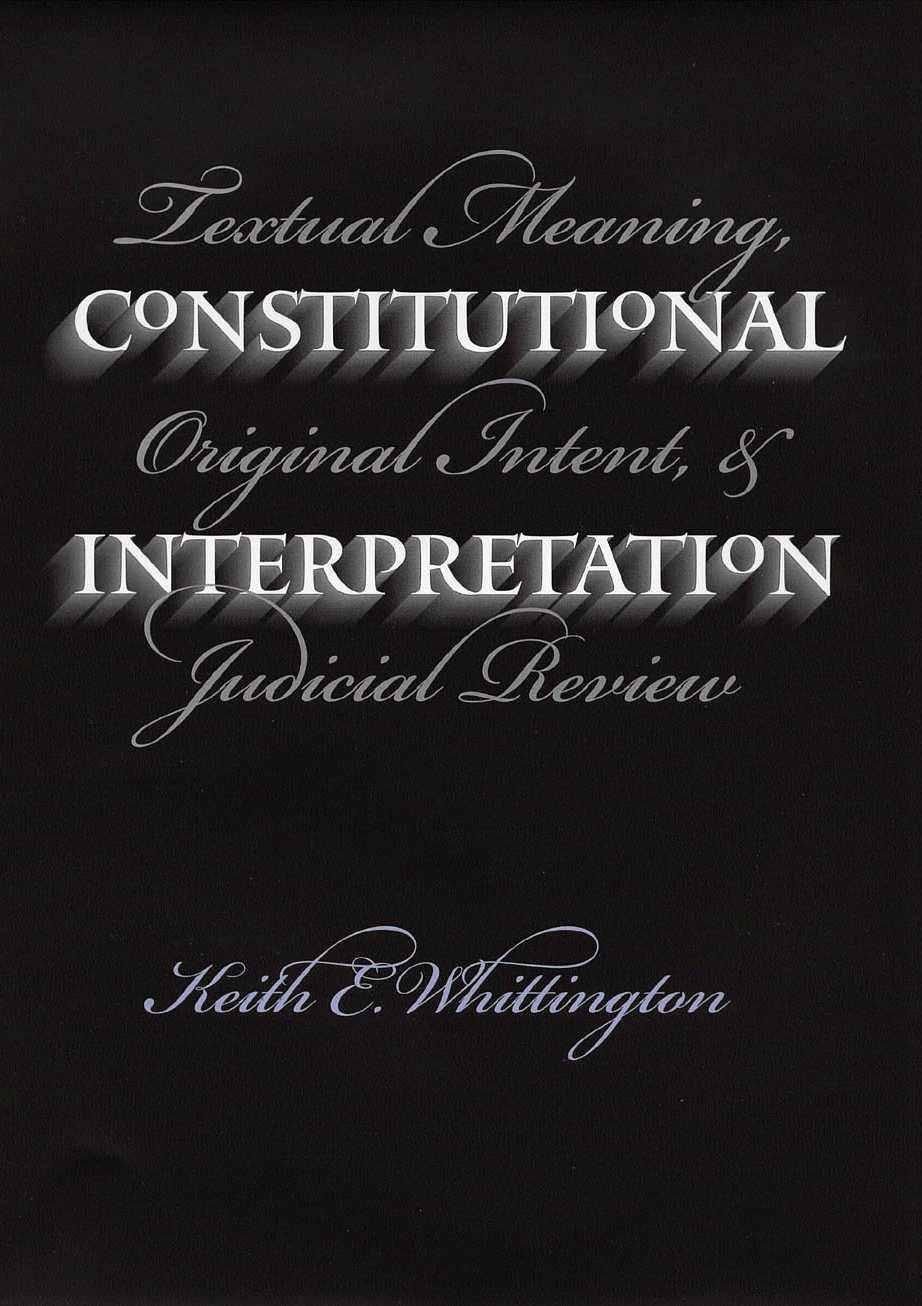 constitutional interpretation Constitutional interpretation: textual meaning, original intent, and judicial review [keith e whittington] on amazoncom free shipping on qualifying offers constitutional scholarship has deteriorated into a set of armed camps, with defenders of different theories of judicial review too often talking to their own supporters but not.